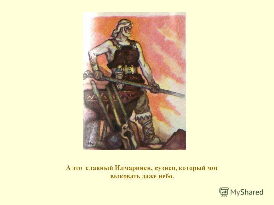 А это славный Илмаринен, кузнец, который мог выковать даже небо.