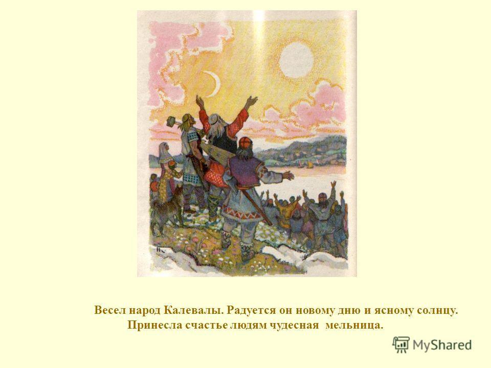 Весел народ Калевалы. Радуется он новому дню и ясному солнцу. Принесла счастье людям чудесная мельница.