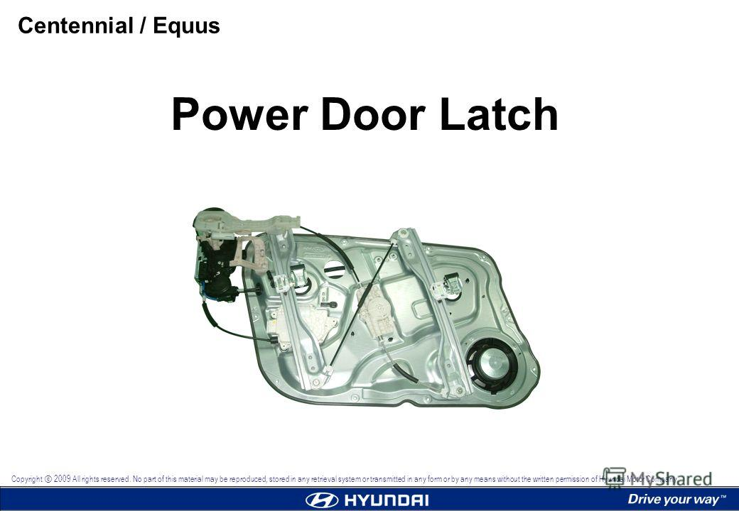 Power Door Latch Centennial / Equus Copyright 2009 All rights reserved. No part of this material may be reproduced, stored in any retrieval system or transmitted in any form or by any means without the written permission of Hyundai Motor Company.