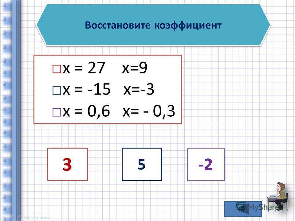 Восстановите коэффициент х = 27 x=9 х = -15 x=-3 х = 0,6 x= - 0,3 3 5 -2