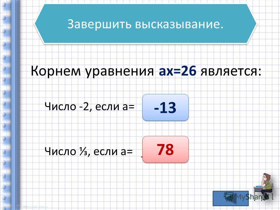 Завершить высказывание. Корнем уравнения ах=26 является: Число -2, если а= _____ Число, если а= _____ -13 78