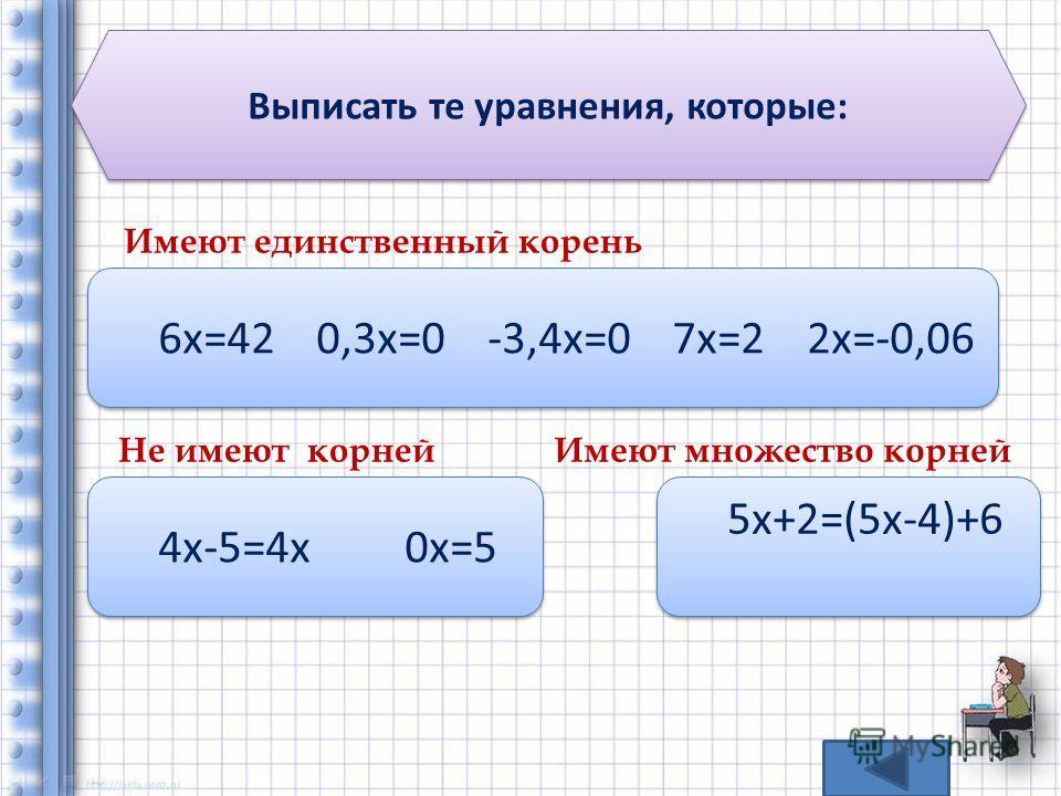 Выписать те уравнения, которые: Имеют единственный корень 6 х=42 0,3x=0 -3,4x=0 7x=2 2x=-0,06 Не имеют корней 4 х-5=4 х 0 х=5 Имеют множество корней 5 х+2=(5 х-4)+6 5 х+2=(5 х-4)+6