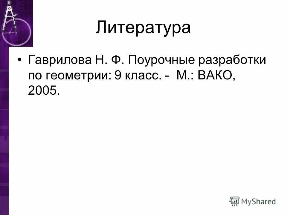 Литература Гаврилова Н. Ф. Поурочные разработки по геометрии: 9 класс. - М.: ВАКО, 2005.