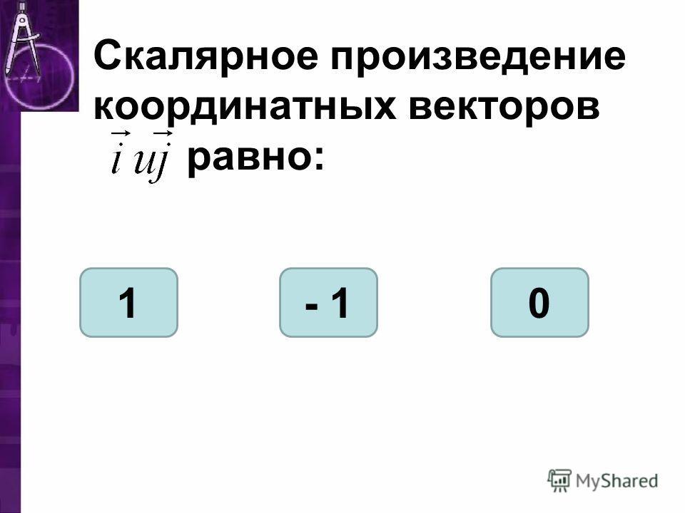 Скалярное произведение координатных векторов равно: 1- 10