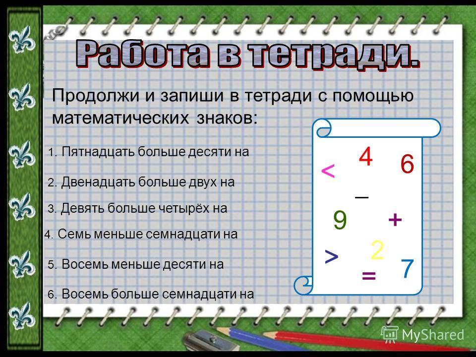 Продолжи и запиши в тетради с помощью математических знаков: 1. Пятнадцать больше десяти на 3. Девять больше четырёх на 2. Двенадцать больше двух на 4. Семь меньше семнадцати на 5. Восемь меньше десяти на 6. Восемь больше семнадцати на 4 6 7 9 2 < +