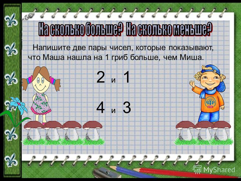 Напишите две пары чисел, которые показывают, что Маша нашла на 1 гриб больше, чем Миша. 2 и 1 4 и 3