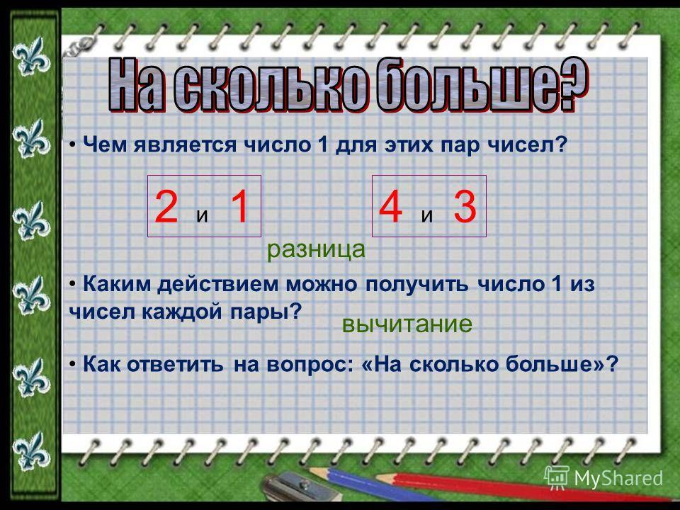 Чем является число 1 для этих пар чисел? 2 и 14 и 3 Каким действием можно получить число 1 из чисел каждой пары? Как ответить на вопрос: «На сколько больше»? разница вычитание