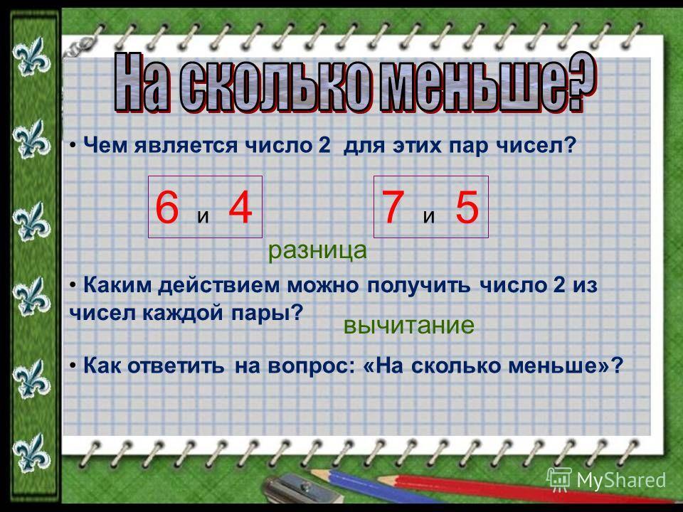 Чем является число 2 для этих пар чисел? 6 и 47 и 5 Каким действием можно получить число 2 из чисел каждой пары? Как ответить на вопрос: «На сколько меньше»? разница вычитание