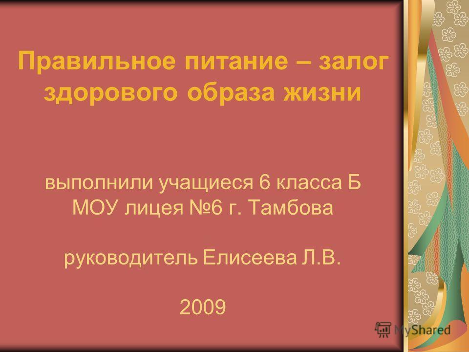 Правильное питание – залог здорового образа жизни выполнили учащиеся 6 класса Б МОУ лицея 6 г. Тамбова руководитель Елисеева Л.В. 2009