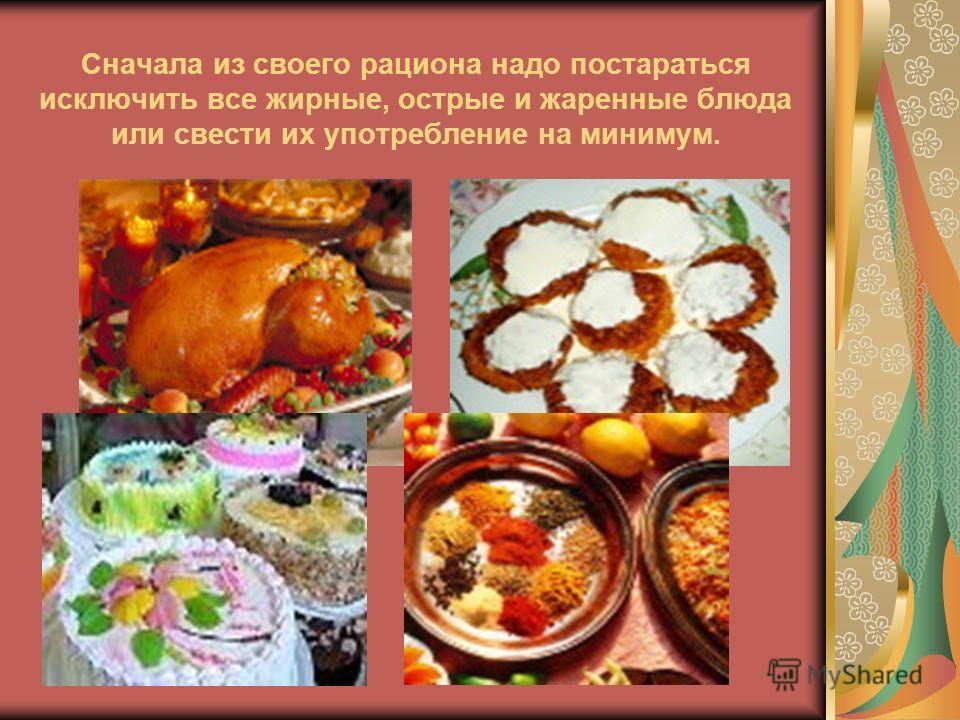 Сначала из своего рациона надо постараться исключить все жирные, острые и жаренные блюда или свести их употребление на минимум.