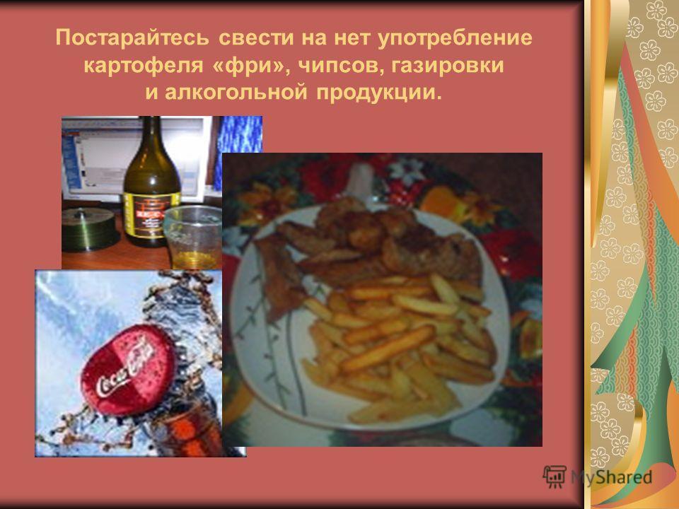Постарайтесь свести на нет употребление картофеля «фри», чипсов, газировки и алкогольной продукции.