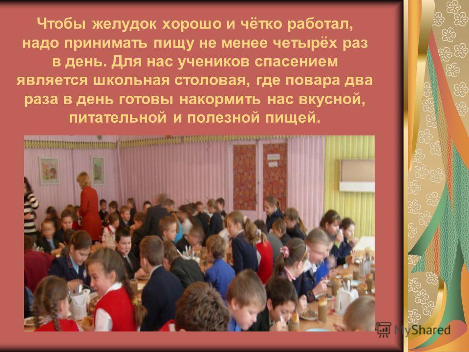 Чтобы желудок хорошо и чётко работал, надо принимать пищу не менее четырёх раз в день. Для нас учеников спасением является школьная столовая, где повара два раза в день готовы накормить нас вкусной, питательной и полезной пищей.