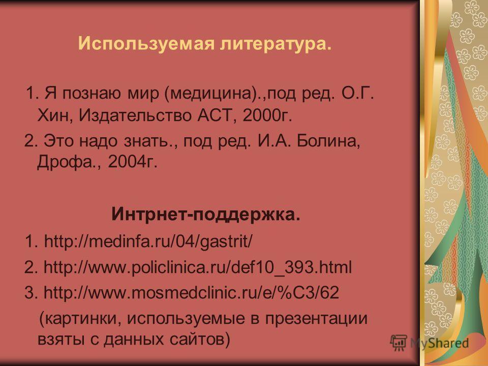Используемая литература. 1. Я познаю мир (медицина).,под ред. О.Г. Хин, Издательство АСТ, 2000 г. 2. Это надо знать., под ред. И.А. Болина, Дрофа., 2004 г. Интрнет-поддержка. 1. http://medinfa.ru/04/gastrit/ 2. http://www.policlinica.ru/def10_393. ht
