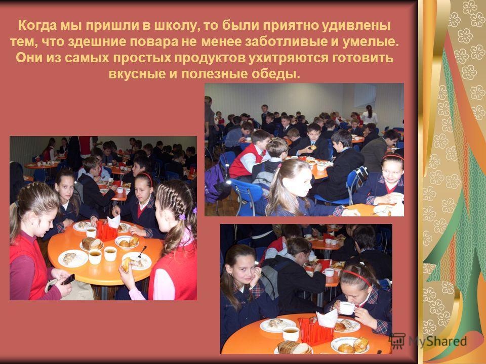 Когда мы пришли в школу, то были приятно удивлены тем, что здешние повара не менее заботливые и умелые. Они из самых простых продуктов ухитряются готовить вкусные и полезные обеды.