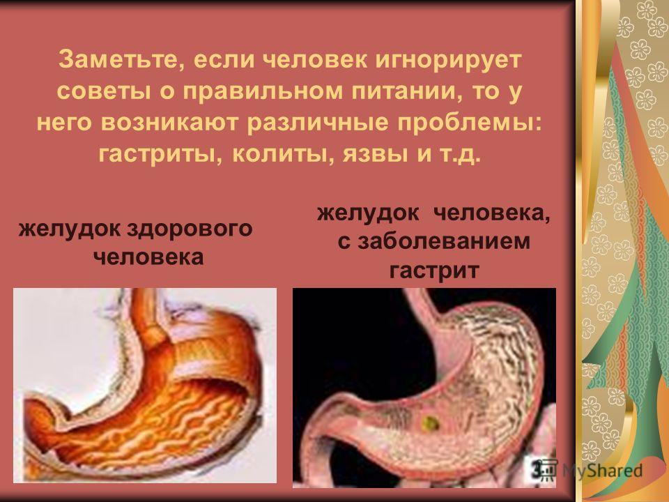 Заметьте, если человек игнорирует советы о правильном питании, то у него возникают различные проблемы: гастриты, колиты, язвы и т.д. желудок здорового человека желудок человека, с заболеванием гастрит