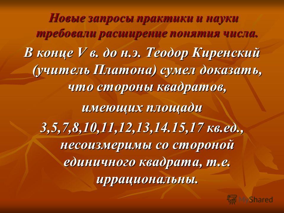 Новые запросы практики и науки требовали расширение понятия числа. Новые запросы практики и науки требовали расширение понятия числа. В конце V в. до н.э. Теодор Киренский (учитель Платона) сумел доказать, что стороны квадратов, имеющих площади 3,5,7