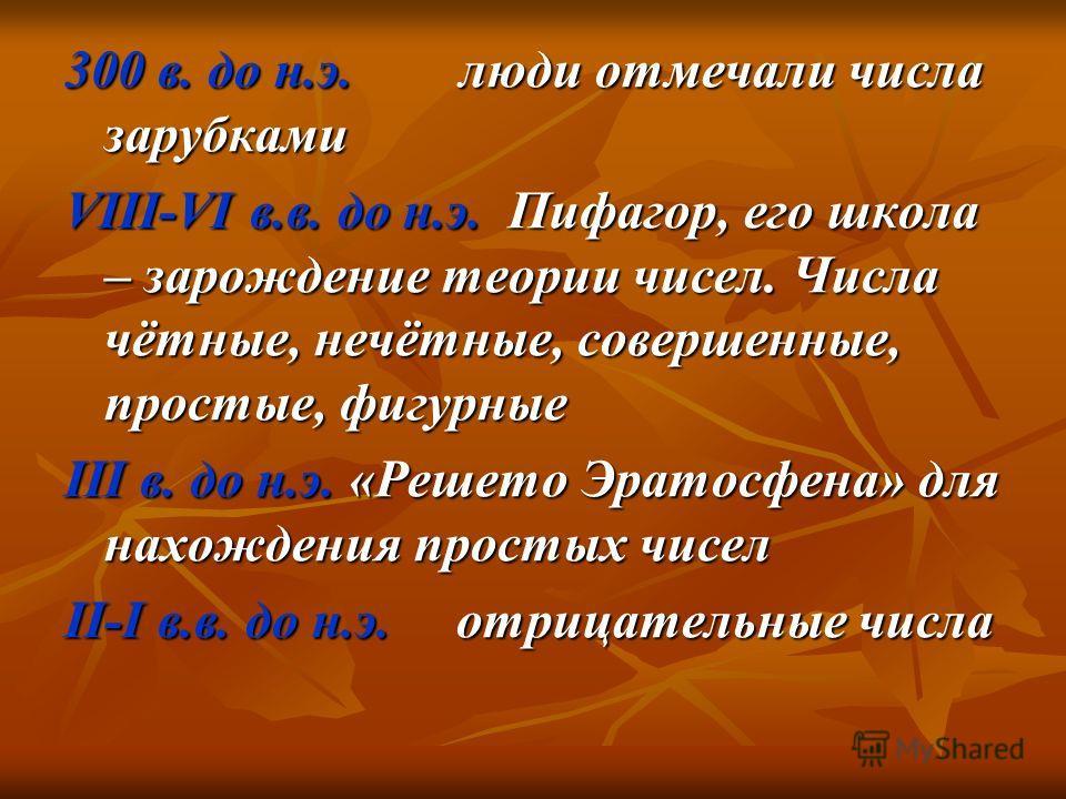 300 в. до н.э. люди отмечали числа зарубками VIII-VI в.в. до н.э. Пифагор, его школа – зарождение теории чисел. Числа чётные, нечётные, совершенные, простые, фигурные III в. до н.э. «Решето Эратосфена» для нахождения простых чисел II-I в.в. до н.э. о