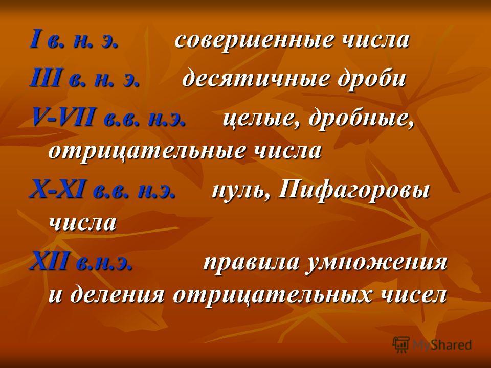 I в. н. э. совершенные числа III в. н. э. десятичные дроби V-VII в.в. н.э. целые, дробные, отрицательные числа X-XI в.в. н.э. нуль, Пифагоровы числа XII в.н.э. правила умножения и деления отрицательных чисел