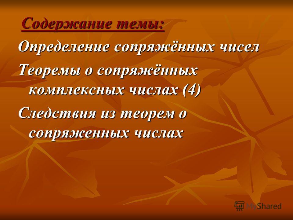 Содержание темы: Содержание темы: Определение сопряжённых чисел Теоремы о сопряжённых комплексных числах (4) Следствия из теорем о сопряженных числах