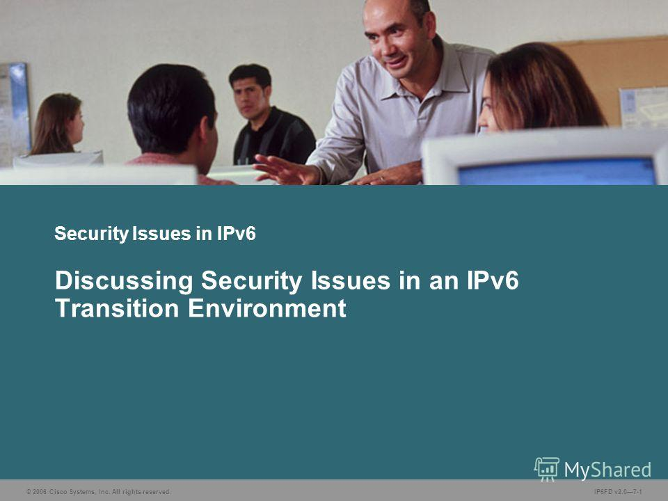 © 2006 Cisco Systems, Inc. All rights reserved.IP6FD v2.07-1 Security Issues in IPv6 Discussing Security Issues in an IPv6 Transition Environment
