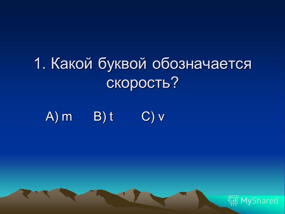 1. Какой буквой обозначается скорость? А) m B) t C) ν