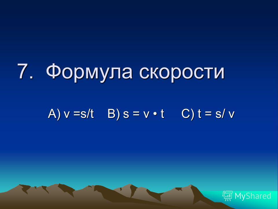 7. Формула скорости А) ν =s/t B) s = ν t C) t = s/ ν