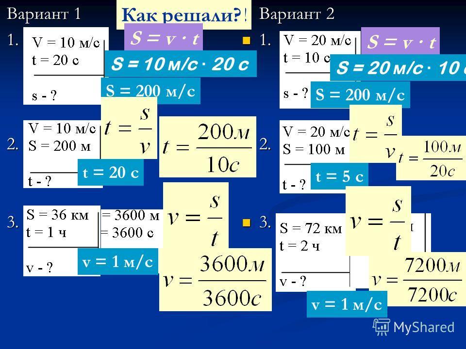 Вариант 1 Вариант 1 1. 1. 2. 2. 3. 3. Вариант 2 1. 2. 3. S = 200 м/с Проверяем!Как решали? S = v · t S = 10 м /c · 20 c S = 20 м /c · 10 c t = 20 с t = 5 с v = 1 м/с