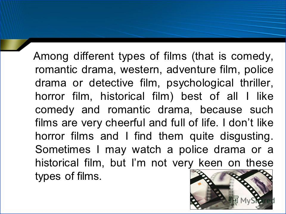 Among different types of films (that is comedy, romantic drama, western, adventure film, police drama or detective film, psychological thriller, horror film, historical film) best of all I like comedy and romantic drama, because such films are very c