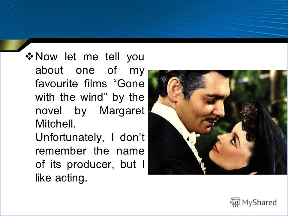 Now let me tell you about one of my favourite films Gone with the wind by the novel by Margaret Mitchell. Unfortunately, I dont remember the name of its producer, but I like acting.