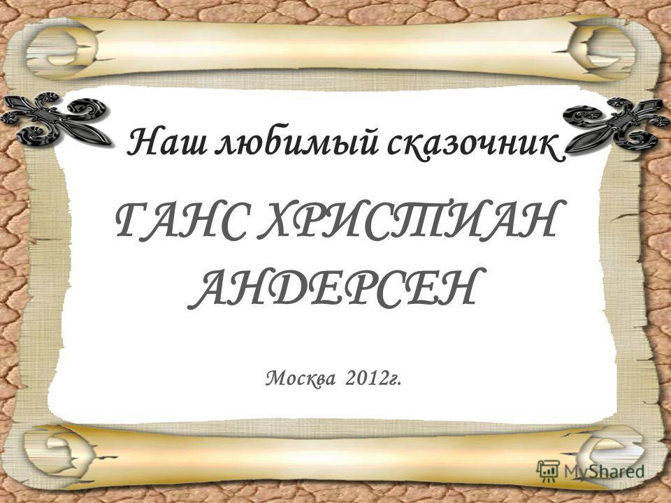 Наш любимый сказочник ГАНС ХРИСТИАН АНДЕРСЕН Москва 2012 г.