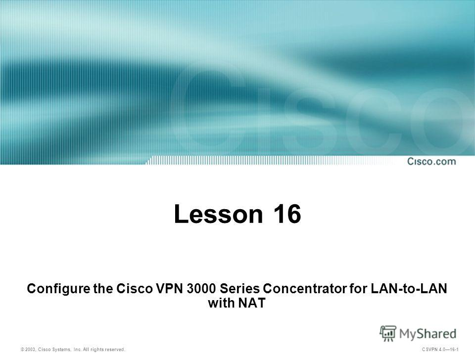 © 2003, Cisco Systems, Inc. All rights reserved. CSVPN 4.016-1 Lesson 16 Configure the Cisco VPN 3000 Series Concentrator for LAN-to-LAN with NAT
