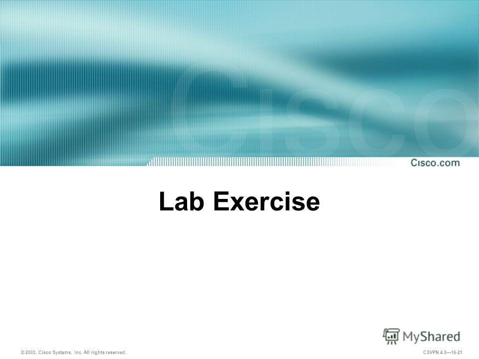 © 2003, Cisco Systems, Inc. All rights reserved. CSVPN 4.016-21 Lab Exercise