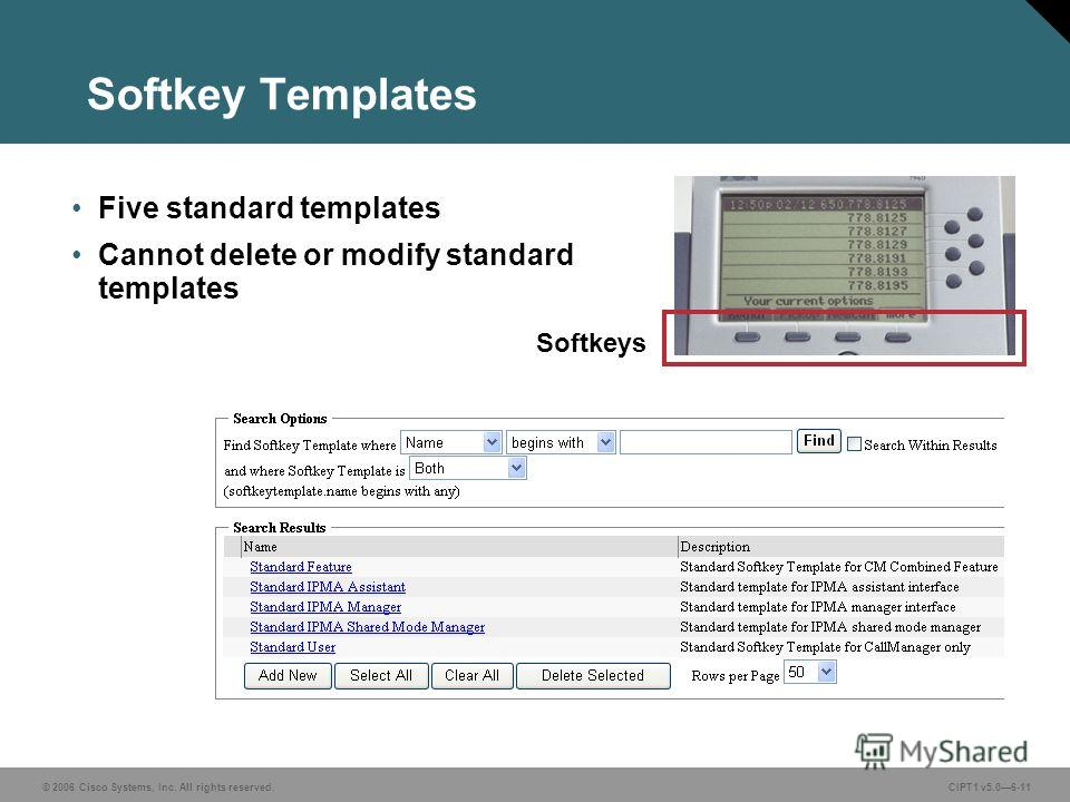 © 2006 Cisco Systems, Inc. All rights reserved. CIPT1 v5.06-11 Softkey Templates Five standard templates Cannot delete or modify standard templates Softkeys
