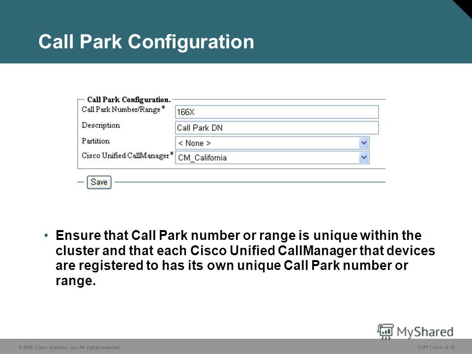 © 2006 Cisco Systems, Inc. All rights reserved. CIPT1 v5.06-18 Call Park Configuration Ensure that Call Park number or range is unique within the cluster and that each Cisco Unified CallManager that devices are registered to has its own unique Call P
