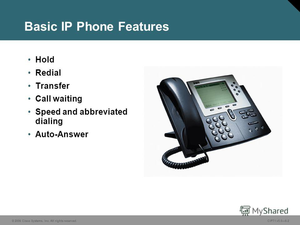 © 2006 Cisco Systems, Inc. All rights reserved. CIPT1 v5.06-2 Basic IP Phone Features Hold Redial Transfer Call waiting Speed and abbreviated dialing Auto-Answer
