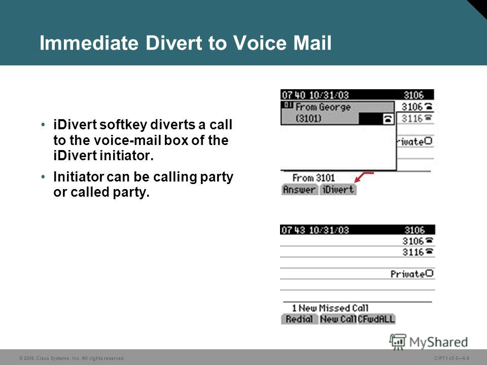 © 2006 Cisco Systems, Inc. All rights reserved. CIPT1 v5.06-9 Immediate Divert to Voice Mail iDivert softkey diverts a call to the voice-mail box of the iDivert initiator. Initiator can be calling party or called party.