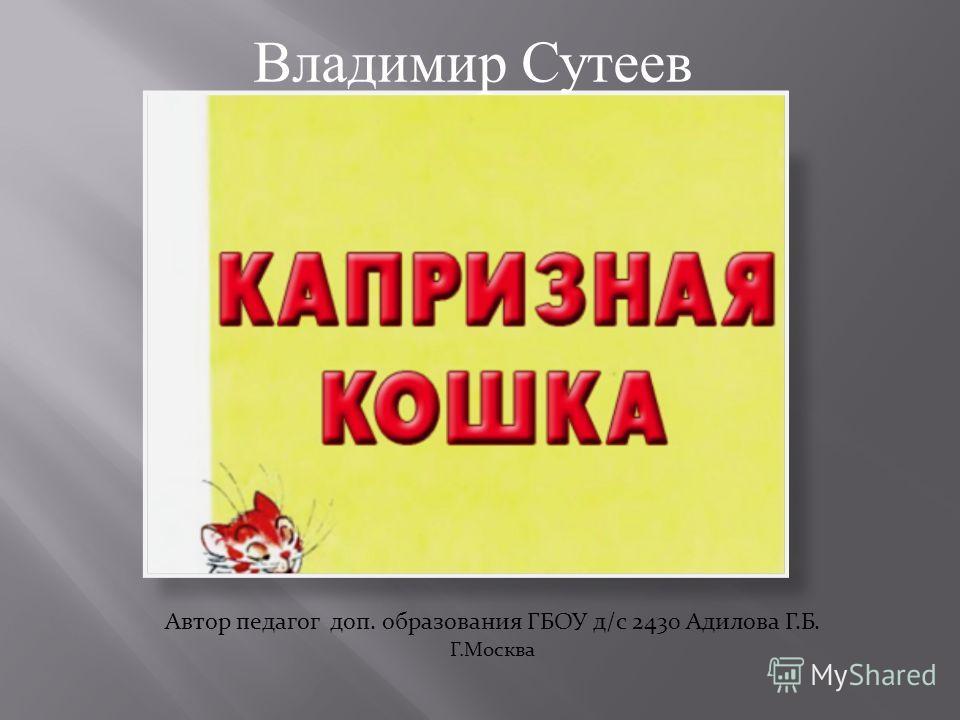 Владимир Сутеев Автор педагог доп. образования ГБОУ д/с 2430 Адилова Г.Б. Г.Москва