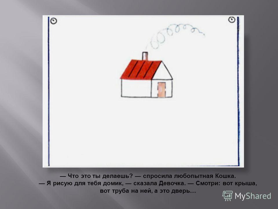 Что это ты делаешь? спросила любопытная Кошка. Я рисую для тебя домик, сказала Девочка. Смотри: вот крыша, вот труба на ней, а это дверь…