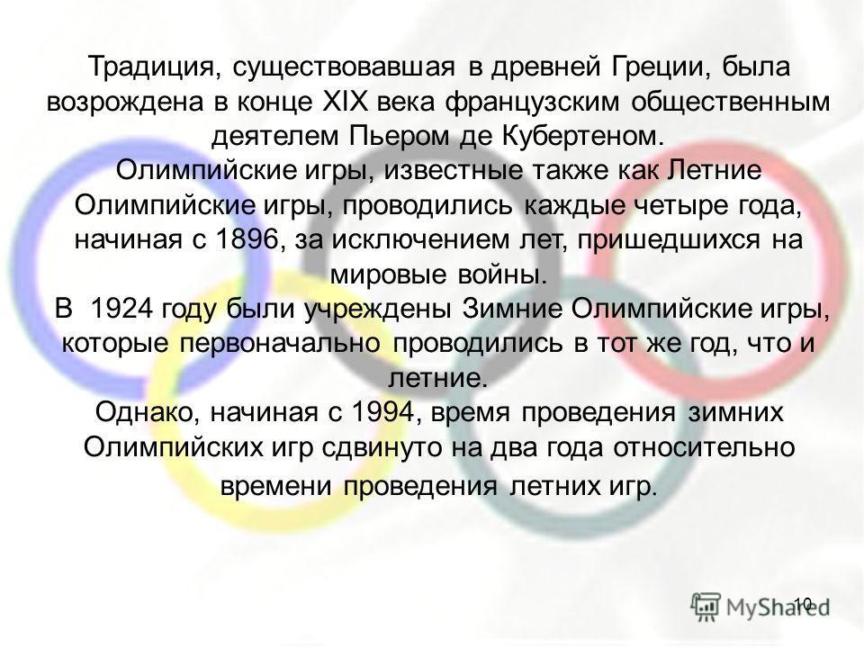 Традиция, существовавшая в древней Греции, была возрождена в конце XIX века французским общественным деятелем Пьером де Кубертеном. Олимпийские игры, известные также как Летние Олимпийские игры, проводились каждые четыре года, начиная с 1896, за искл