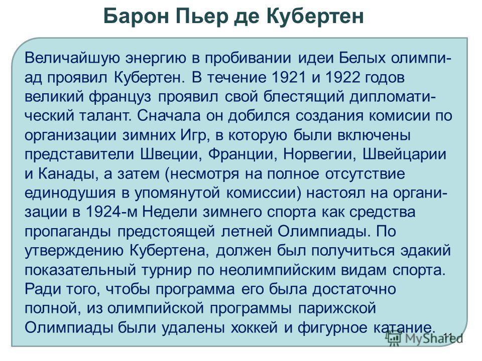 Величайшую энергию в пробивании идеи Белых олимпи- ад проявил Кубертен. В течение 1921 и 1922 годов великий француз проявил свой блестящий дипломати- ческий талант. Сначала он добился создания комисии по организации зимних Игр, в которую были включен