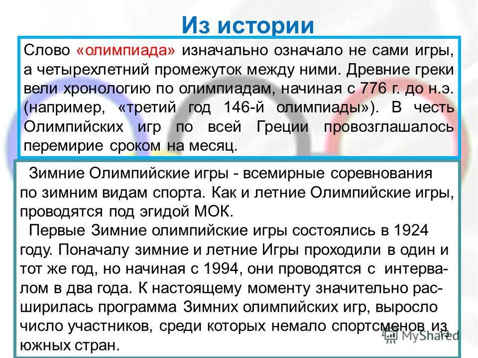 Из истории Слово «олимпиада» изначально означало не сами игры, а четырехлетний промежуток между ними. Древние греки вели хронологию по олимпиадам, начиная с 776 г. до н.э. (например, «третий год 146-й олимпиады»). В честь Олимпийских игр по всей Грец
