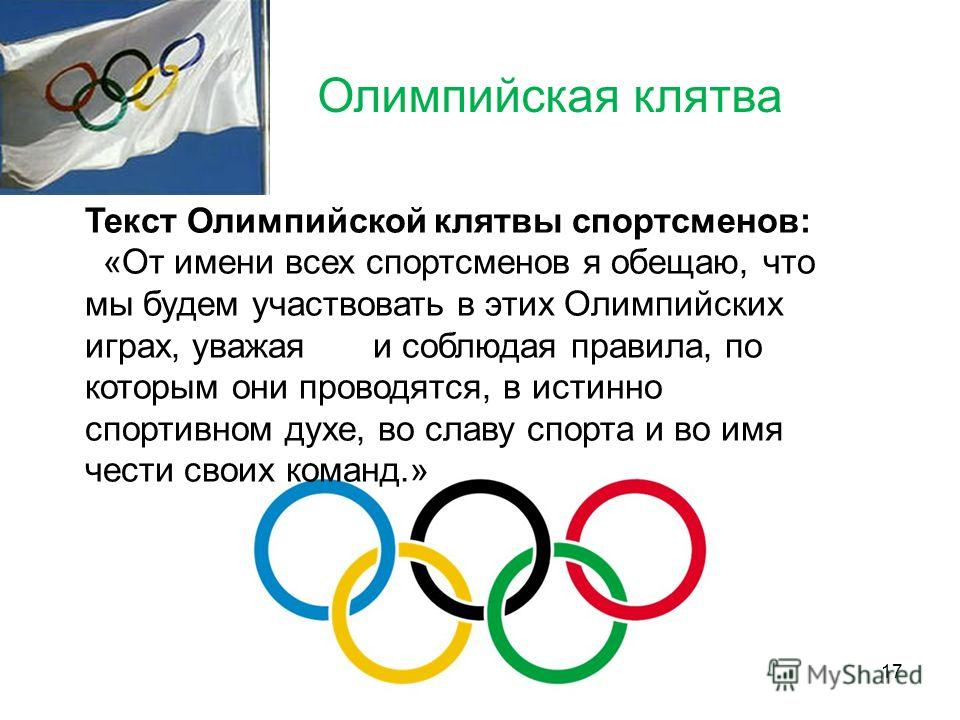 Олимпийская клятва Текст Олимпийской клятвы спортсменов: «От имени всех спортсменов я обещаю, что мы будем участвовать в этих Олимпийских играх, уважаяи соблюдая правила, по которым они проводятся, в истинно спортивном духе, во славу спорта и во имя