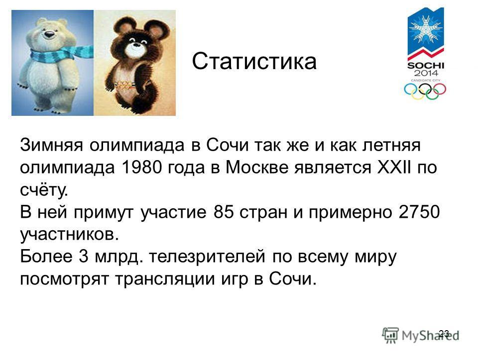 Статистика Зимняя олимпиада в Сочи так же и как летняя олимпиада 1980 года в Москве является XXII по счёту. В ней примут участие 85 стран и примерно 2750 участников. Более 3 млрд. телезрителей по всему миру посмотрят трансляции игр в Сочи. 23