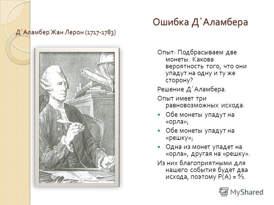 Ошибка Д ´ Аламбера Д ´ Аламбер Жан Лерон (1717-1783) Опыт : Подбрасываем две монеты. Какова вероятность того, что они упадут на одну и ту же сторону ? Решение Д ´ Аламбера. Опыт имеет три равновозможных исхода : Обе монеты упадут на « орла »; Обе мо