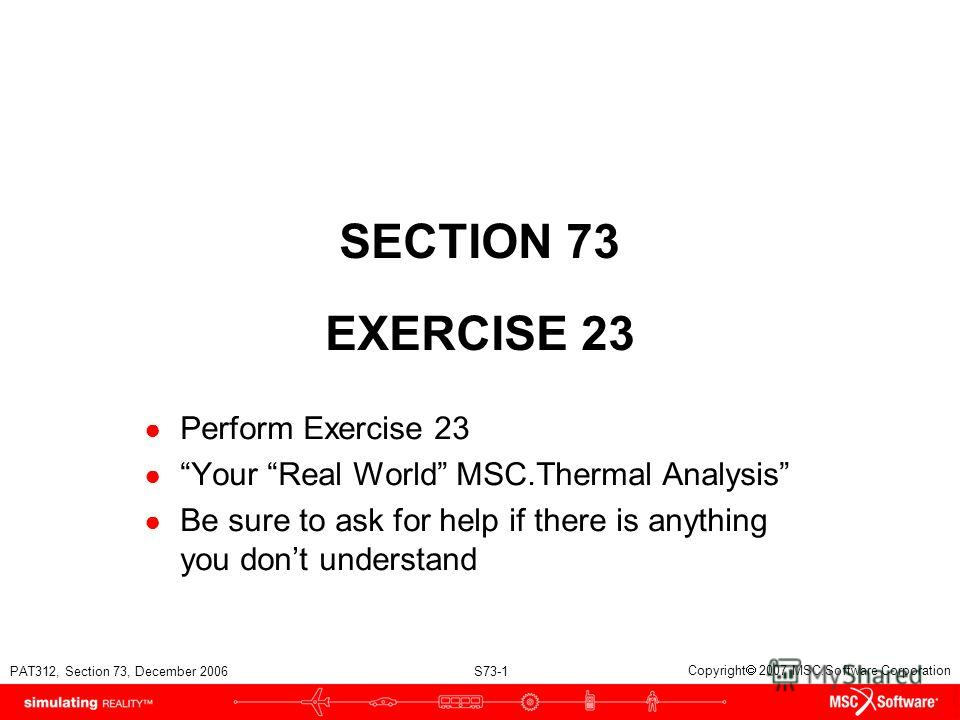 PAT312, Section 73, December 2006 S73-1 Copyright 2007 MSC.Software Corporation SECTION 73 EXERCISE 23 Perform Exercise 23 Your Real World MSC.Thermal Analysis Be sure to ask for help if there is anything you dont understand