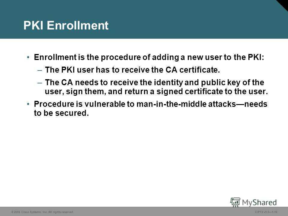 © 2006 Cisco Systems, Inc. All rights reserved.CIPT2 v5.01-16 PKI Enrollment Enrollment is the procedure of adding a new user to the PKI: –The PKI user has to receive the CA certificate. –The CA needs to receive the identity and public key of the use