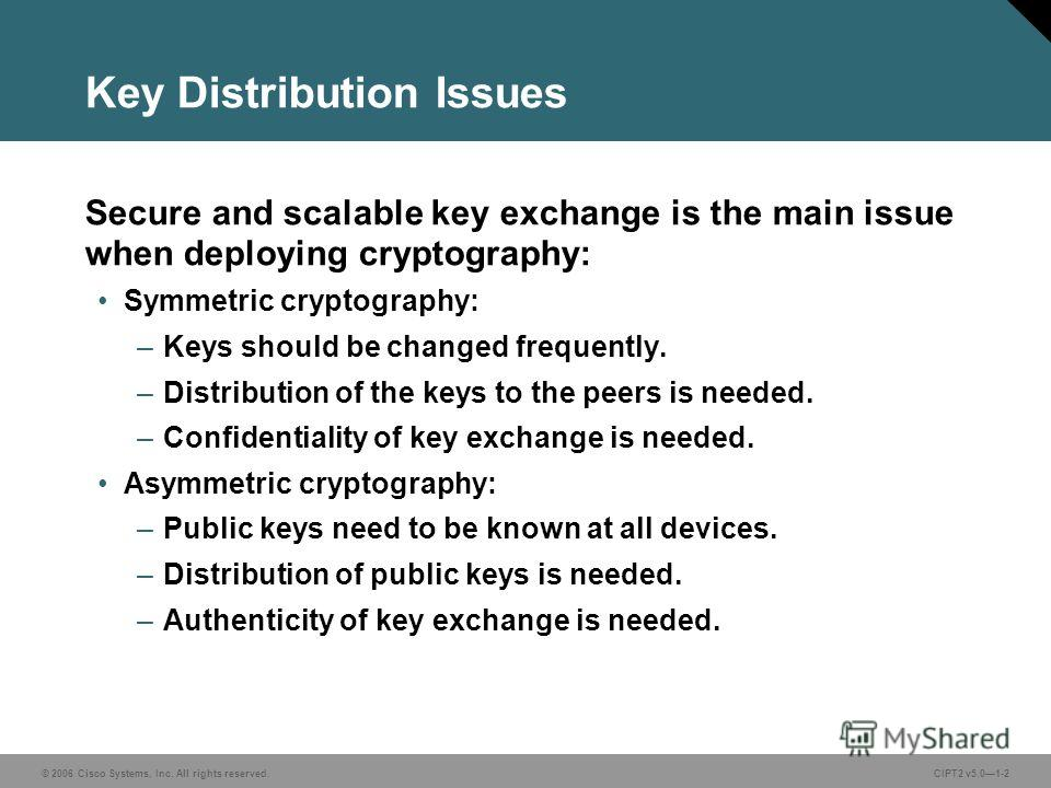 © 2006 Cisco Systems, Inc. All rights reserved.CIPT2 v5.01-2 Key Distribution Issues Secure and scalable key exchange is the main issue when deploying cryptography: Symmetric cryptography: –Keys should be changed frequently. –Distribution of the keys