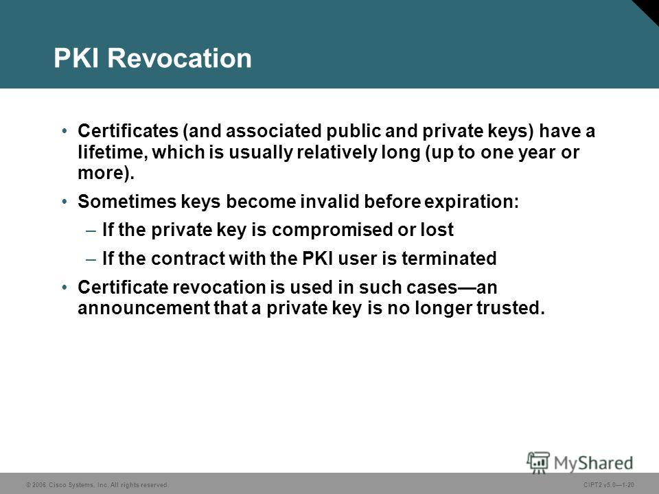 © 2006 Cisco Systems, Inc. All rights reserved.CIPT2 v5.01-20 PKI Revocation Certificates (and associated public and private keys) have a lifetime, which is usually relatively long (up to one year or more). Sometimes keys become invalid before expira