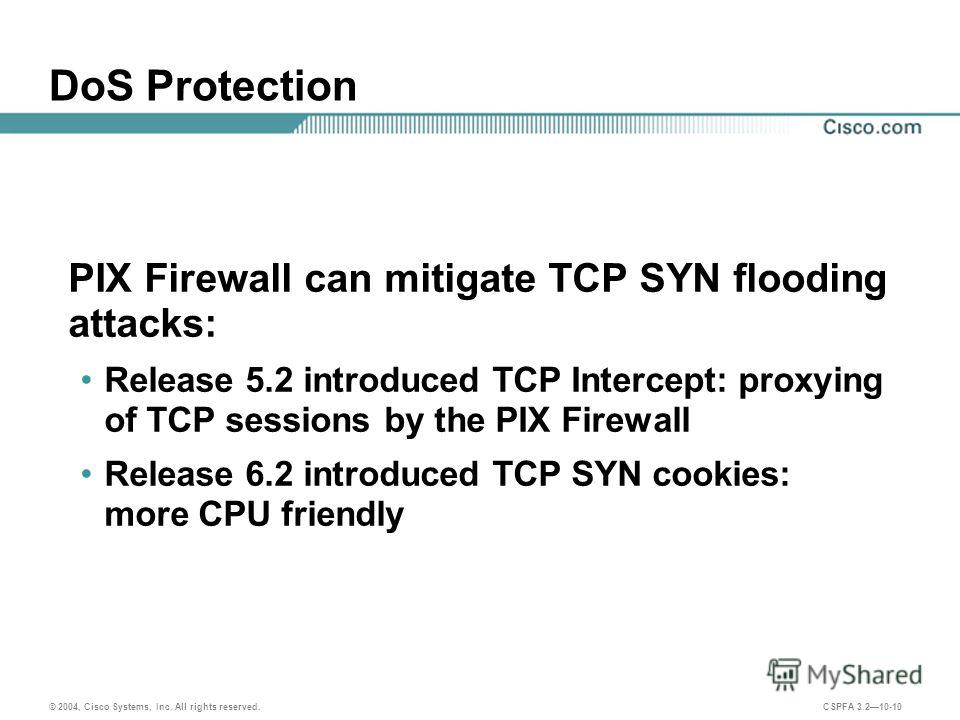 © 2004, Cisco Systems, Inc. All rights reserved. CSPFA 3.210-10 DoS Protection PIX Firewall can mitigate TCP SYN flooding attacks: Release 5.2 introduced TCP Intercept: proxying of TCP sessions by the PIX Firewall Release 6.2 introduced TCP SYN cooki