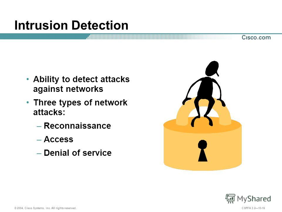 © 2004, Cisco Systems, Inc. All rights reserved. CSPFA 3.210-16 Intrusion Detection Ability to detect attacks against networks Three types of network attacks: –Reconnaissance –Access –Denial of service